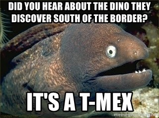 Bad Joke Eel v2.0 - Did you hear about the dino they discover south of the border? It's a T-Mex