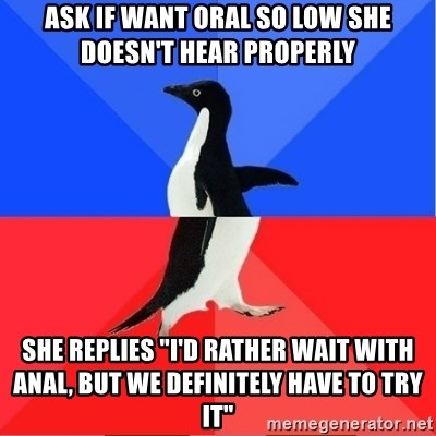 """Socially Awkward to Awesome Penguin - ask if want oral so low she doesn't hear properly she replies """"i'd rather wait with anal, but we definitely have to try it"""""""