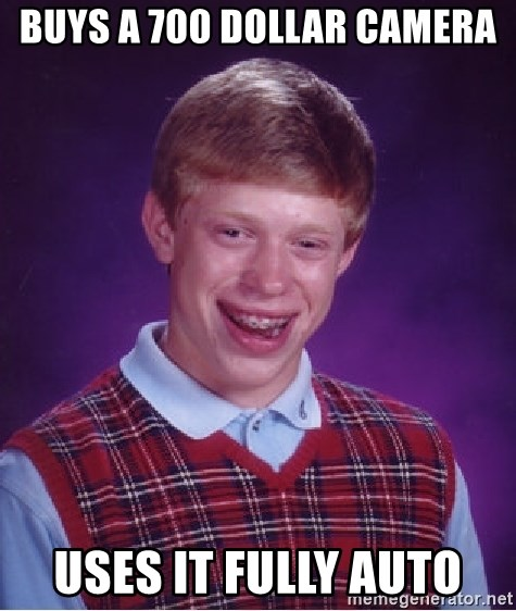Bad Luck Brian - buys a 700 dollar camera USES IT FULLY AUTO