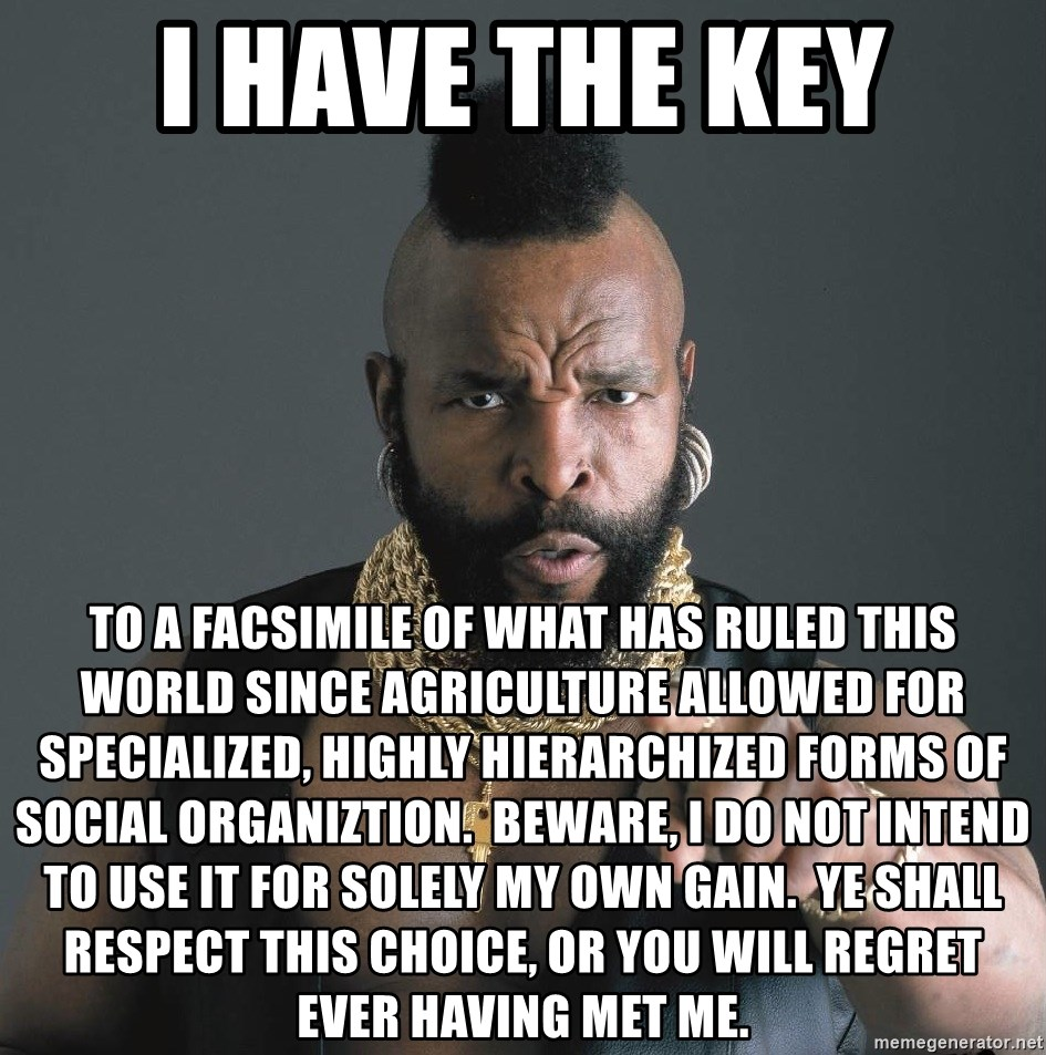 Mr T Fool - i have the key to a facsimile of what has ruled this world since agriculture allowed for specialized, highly hierarchized forms of social organiztion.  beware, i do not intend to use it for solely my own gain.  ye shall respect this choice, or you will regret ever having met me.