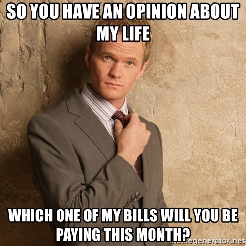 Barney Stinson - so you have an opinion about my life which one of my bills will you be paying this month?