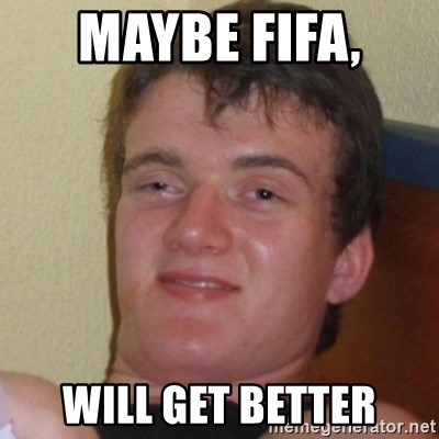 Really Stoned Guy - maybe FIFA,  will get better