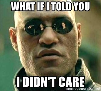 What if I told you / Matrix Morpheus - what if i told you i didn't care