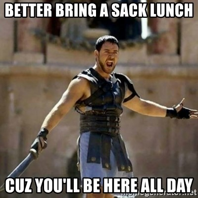 GLADIATOR - better bring a sack lunch cuz you'll be here all day