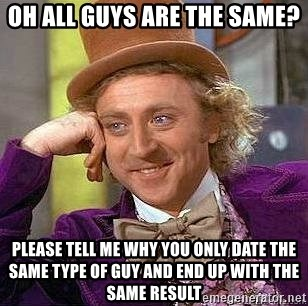 Willy Wonka - Oh all guyS are the same?  Please tell me why You onlY date the same type of guy and end up with the same result