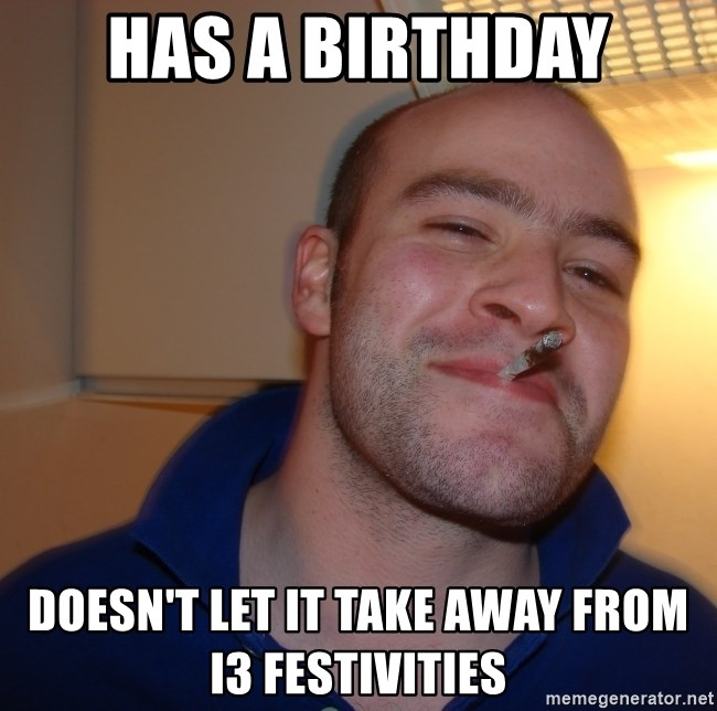 Good Guy Greg - has a birthday doesn't let it take away from  i3 festivities