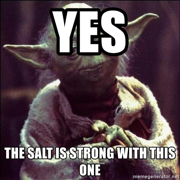 Advice Yoda - yes the salt is strong with this one