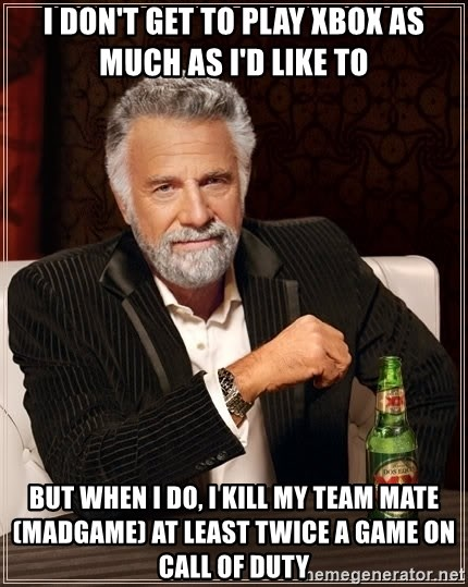 The Most Interesting Man In The World - i don't get to play xbox as much as I'd like to But when i do, i kill my team mate (madgame) at least twice a game on call of duty