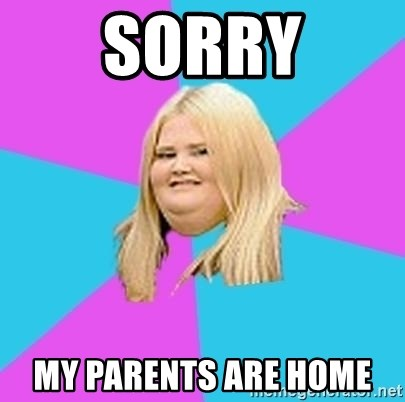Fat Girl - Sorry MY parents are home