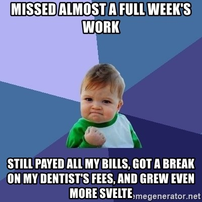 Success Kid - Missed almost a full week's work Still payed all my bills, got a break on my dentist's fees, and grew even more svelte