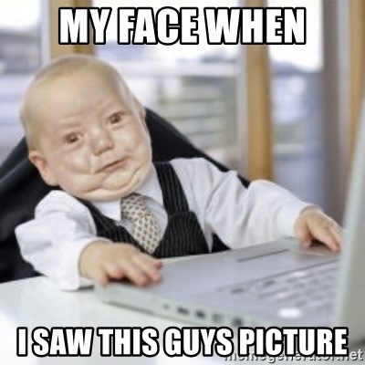 Working Babby - my face when  i saw this guys picture