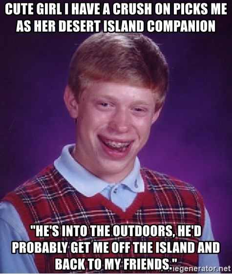 "Bad Luck Brian - cute girl i have a crush on picks me as her desert island companion ""he's into the outdoors, he'd probably get me off the island and back to my friends."""