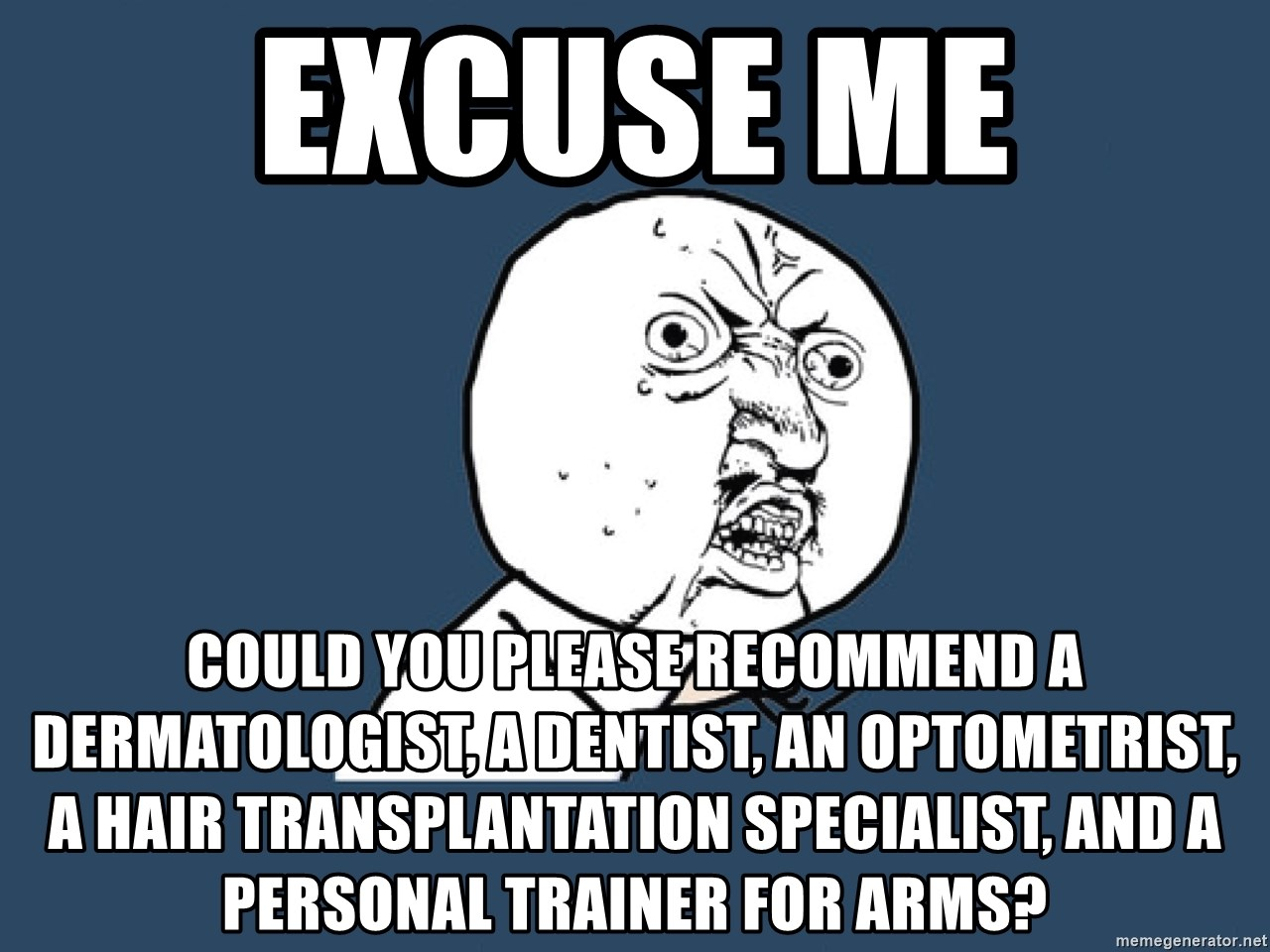 Y U No - excuse me could you please recommend a dermatologist, a dentist, an optometrist, a hair transplantation specialist, and a personal trainer for arms?
