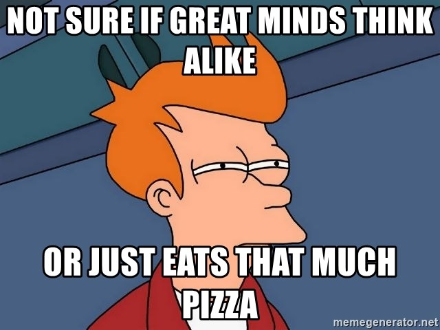 Futurama Fry - not sure if great minds think alike or just eats that much pizza