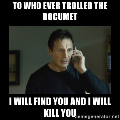 I will find you and kill you - tO WHO EVER trolled the documet  I WILL FIND YOU AND I WILL KILL YOU