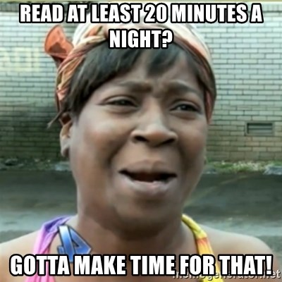 Ain't Nobody got time fo that - Read At least 20 minutes a night? Gotta make time for that!