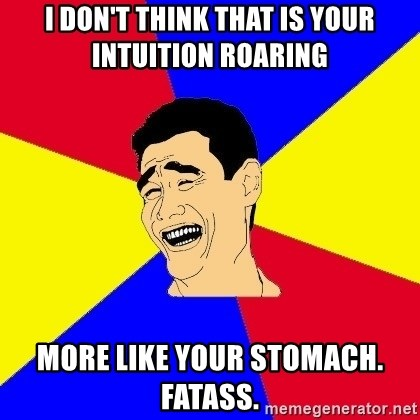 journalist - I don't think that is your intuition roaring More like your stomach. Fatass.
