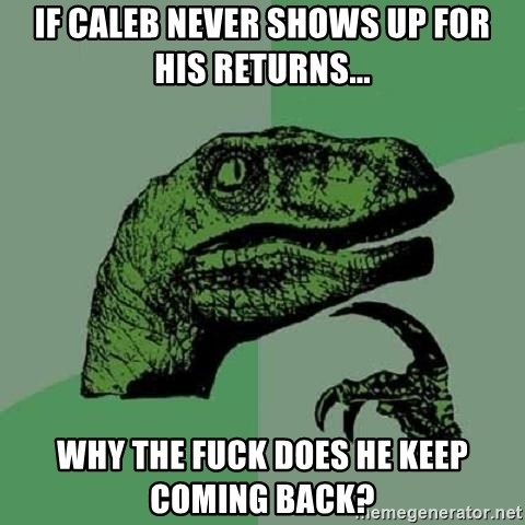 Philosoraptor - If caleb never shows up for his returns... why the fuck does he keep coming back?
