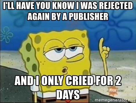 Spongebob - I'll have you know i was rejected again by a publisher and i only cried for 2 days