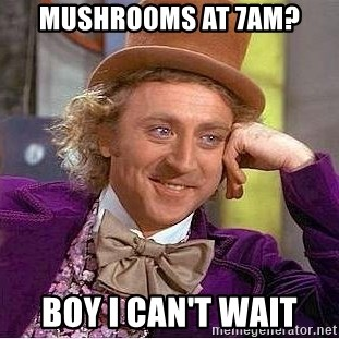 Willy Wonka - Mushrooms at 7am? Boy I can't wait