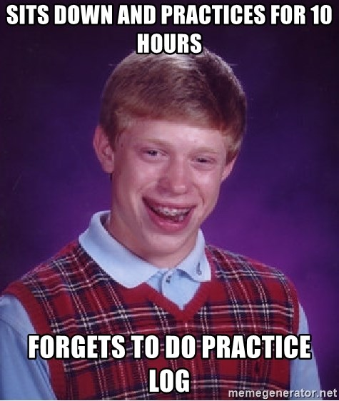 Bad Luck Brian - Sits down and practices for 10 hours forgets to do practice log