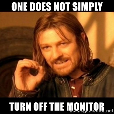 Does not simply walk into mordor Boromir  - One does not simply turn off the monitor