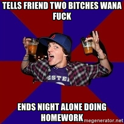 Sunny Student - tells friend two bitches wana fuck ends night alone doing homework