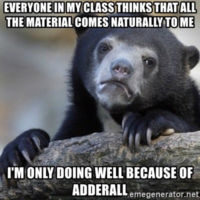 Confession Bear - Everyone in my class thinks that all the material comes naturally to me I'm only doing well because of adderall
