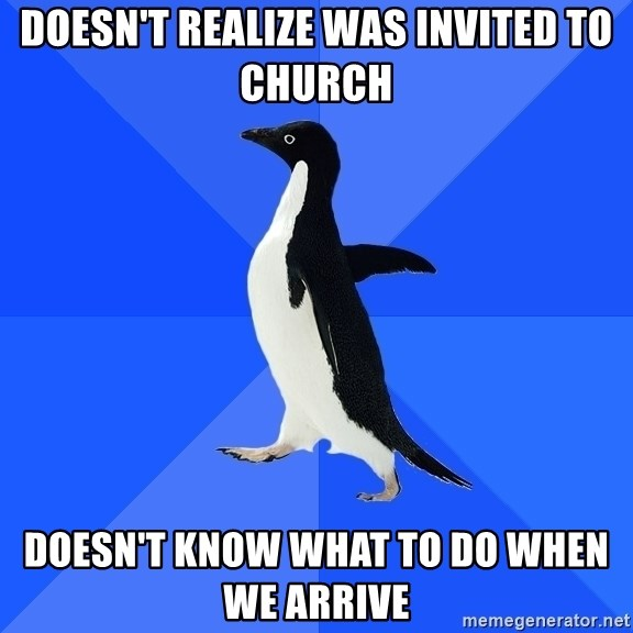 Socially Awkward Penguin - Doesn't realize was invited to church Doesn't know what to do when we arrive