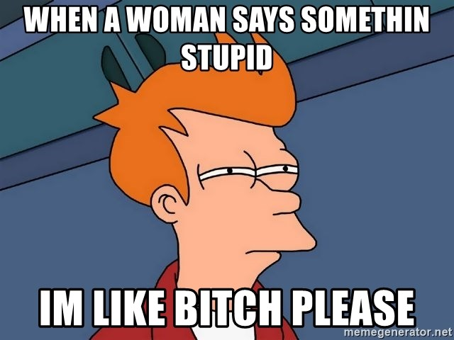 Futurama Fry - when a woman says somethin stupid Im like bitch please
