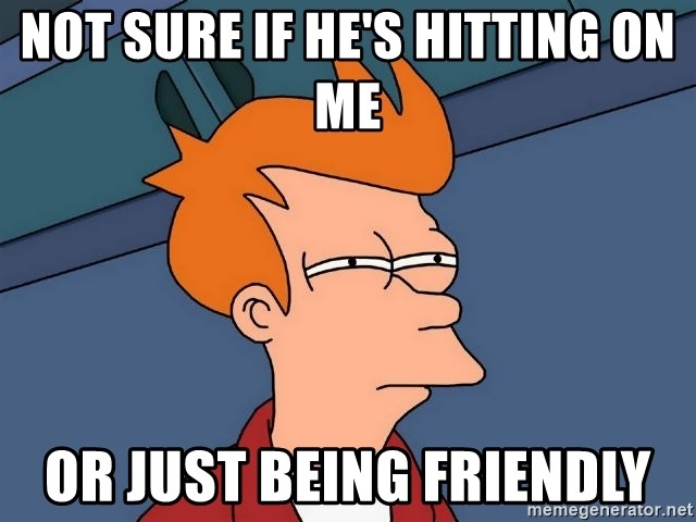 Futurama Fry - not sure if he's hitting on me or just being friendly
