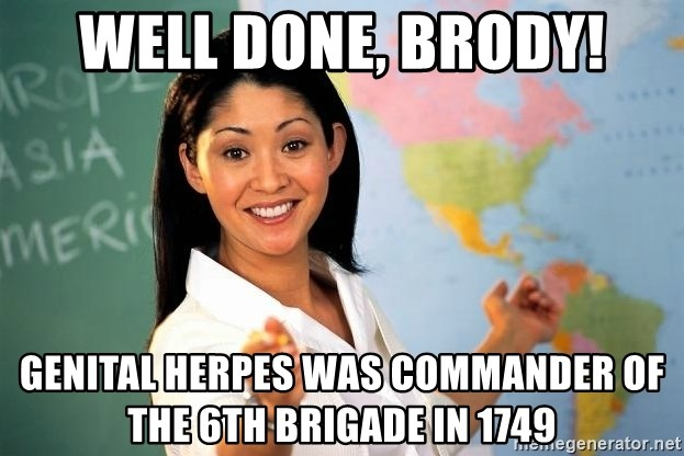 Unhelpful High School Teacher - well done, brody! genital herpes was commander of the 6th brigade in 1749