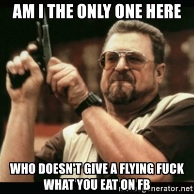 am i the only one around here - am i the only one here who doesn't give a flying fuck what you eat on fb