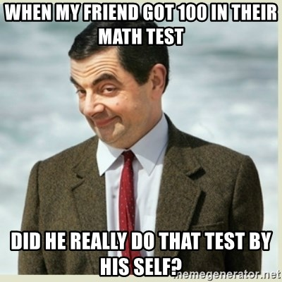 MR bean - when my friend got 100 in their math test did he really do that test by his self?