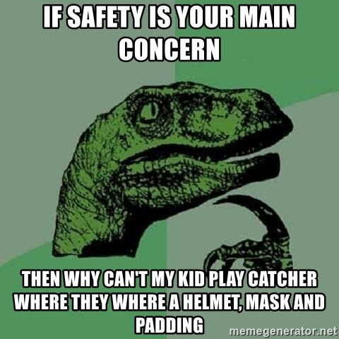 Philosoraptor - IF safety is your main concern then why can't my kid play catcher where they where a helmet, mask and padding