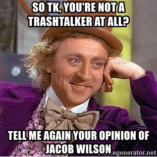 Willy Wonka - So tk, you're not a trashtalker at all? Tell me again your opinion of jacob wilson