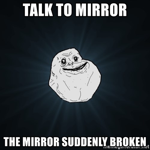 Forever Alone - talk to mirror the mirror suddenly broken