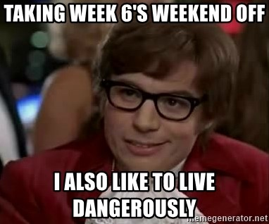 Austin Power - Taking week 6's weekend off I Also Like to Live Dangerously