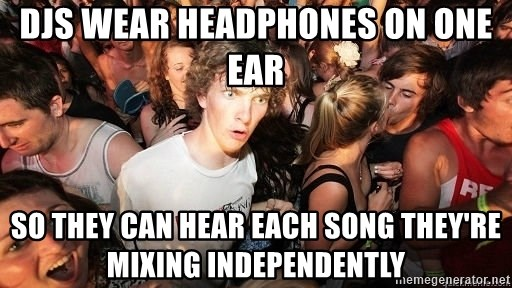 Sudden Realization Ralph - DJs wear headphones on one ear so they can hear each song they're mixing INDEPENDENTLY