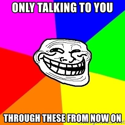 Trollface - only talking to you through these from now on