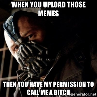 Bane Permission to Die - when you upload those memes then you have my permission to call me a bitch