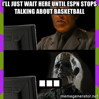 ill just wait here - I'll just wait here until espn stops talking about basketball ...