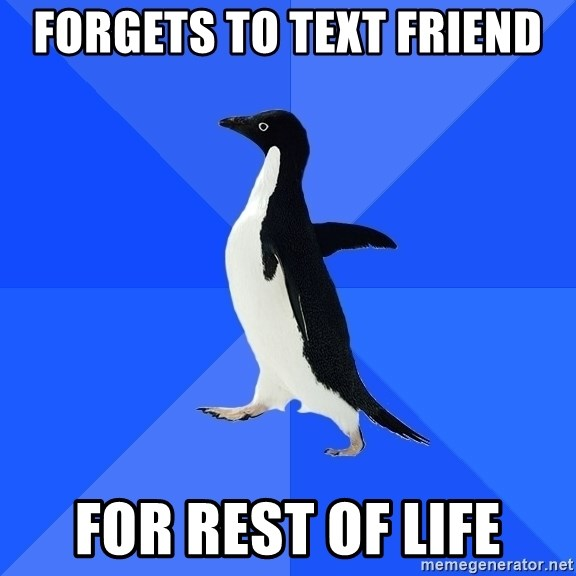 Socially Awkward Penguin - Forgets to text friend for rest of life