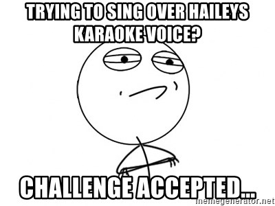 Challenge Accepted - trying to sing over haileys karaoke voice? CHALLENGE ACCEPTED...