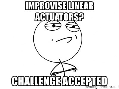 Challenge Accepted - improvise linear actuators? challenge accepted