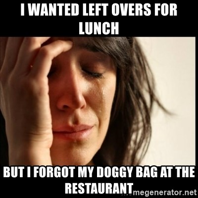 First World Problems - I wanted left overS for lunch But I forgot my doggy bag at the restaurant