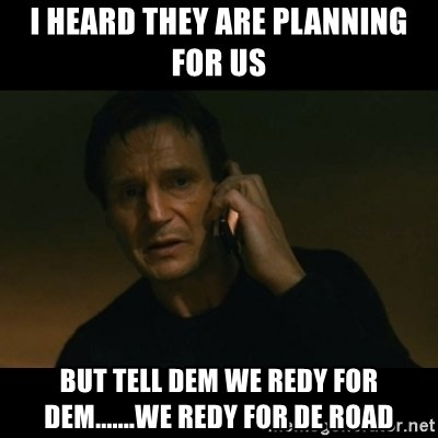 liam neeson taken - I heard they are planning for us but tell dem we REdy for dem.......we Redy for de Road