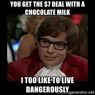 Dangerously Austin Powers - you get the $7 deal with a chocolate milk I too like to live dangerously