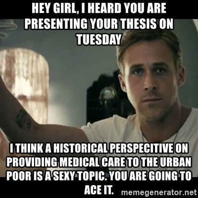 ryan gosling hey girl - hey girl, i heard you are presenting your thesis on Tuesday i think a historical perspecitive on providing medical care to the urban poor is a sexy topic. you are going to ace it.