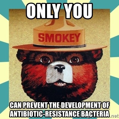 Smokey the Bear - only you can prevent the development of antibiotic-resistance bacteria